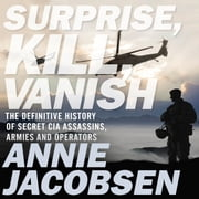 Surprise, Kill, Vanish - The Definitive History of Secret CIA Assassins, Armies and Operators audiobook by Annie Jacobsen
