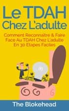 Le TDAH chez l'adulte : Comment reconnaître & faire face au TDAH chez l'adulte en 30 étapes faciles. ebook by The Blokehead