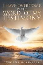 I Have Overcome by the Word of my Testimony ebook by Tyronna McKinstry