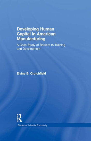 Developing Human Capital in American Manufacturing - A Case Study of Barriers to Training and Development ebook by Elaine B. Crutchfield