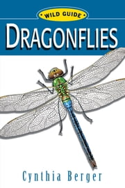 Dragonflies - Wild Guide ebook by Cynthia Berger,Ameila Hansen