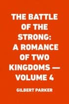 The Battle of the Strong: A Romance of Two Kingdoms — Volume 4 ebook by Gilbert Parker