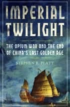 Imperial Twilight - The Opium War and the End of China's Last Golden Age ebook by Stephen R. Platt