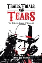 Trails, Trials, and Tears - The Life and Legacy of Texas Lil ebook by Texas Lil Arnold