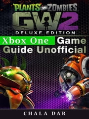 Plants Vs Zombies Garden Warfare 2 Deluxe Edition Xbox One Game Guide Unofficial ebook by Chala Dar