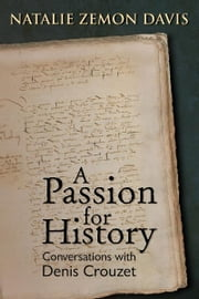 A Passion for History: Natalie Zemon Davis, Conversations with Denis Crouzett ebook by Natalie Zemon Davis, Denis Crouzet, Michael Wolfe (ed.)