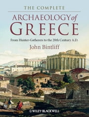 The Complete Archaeology of Greece - From Hunter-Gatherers to the 20th Century A.D. ebook by John Bintliff