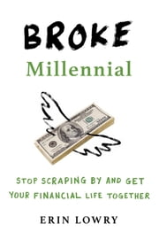 Broke Millennial - Stop Scraping By and Get Your Financial Life Together ebook by Erin Lowry