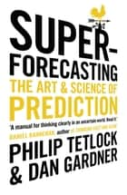 Superforecasting - The Art and Science of Prediction ebook by Philip Tetlock, Dan Gardner