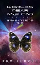 Worlds Near and Far - Seven Science Fiction Tales ebook by Kay Kenyon