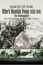 Hitler's Mountain Troops 1939-1945 - The Gebirgsjager ebook by Ian  Baxter