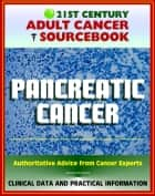 21st Century Adult Cancer Sourcebook: Pancreatic Cancer, Pancreatic Neoplasms, Cancer of the Pancreas - Clinical Data for Patients, Families, and Physicians ebook by Progressive Management