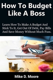 How to Budget Like a Boss: How to Make a Budget and Stick to It, Get Out of Debt, Pay Bills and Save
