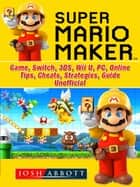 Super Mario Maker Game, Switch, 3DS, Wii U, PC, Online, Tips, Cheats, Strategies, Guide Unofficial ebook by Josh Abbott