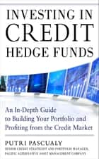 Investing in Credit Hedge Funds: An In-Depth Guide to Building Your Portfolio and Profiting from the Credit Market ebook by Putri Pascualy