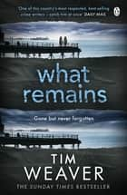 What Remains - The unputdownable thriller from author of Richard & Judy thriller No One Home ebook by Tim Weaver
