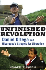 Unfinished Revolution: Daniel Ortega and Nicaragua's Struggle for Liberation ebook by Morris, Kenneth E.