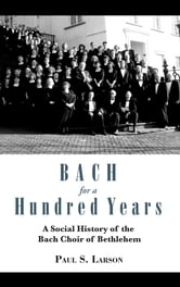 Bach for a Hundred Years - A Social History of the Bach Choir of Bethlehem ebook by Paul S. Larson