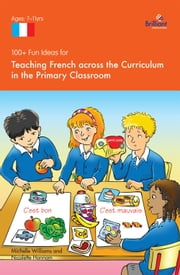 100+ Fun Ideas for Teaching French across the Curriculum - in the Primary Classroom ebook by Nicolette Hannam
