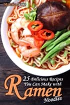 25 Delicious Recipes You Can Make with Ramen Noodles ebook by Martha Stone