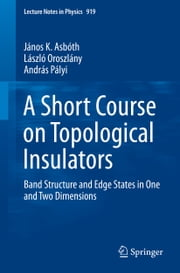 A Short Course on Topological Insulators - Band Structure and Edge States in One and Two Dimensions ebook by János K. Asbóth,László Oroszlány,András Pályi