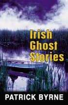 Irish Ghost Stories ebook by Patrick Byrne
