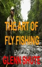 The Art Of Fly Fishing ebook by Glenn Shute