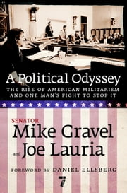 A Political Odyssey - The Rise of American Militarism and One Man's Fight to Stop It ebook by Mike Gravel,Joe Lauria,Daniel Ellsberg