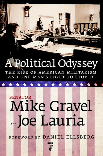 A Political Odyssey - The Rise of American Militarism and One Man's Fight to Stop It ebook by Mike Gravel,Joe Lauria