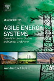 Agile Energy Systems - Global Distributed On-Site and Central Grid Power ebook by Woodrow W. Clark III