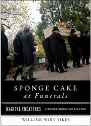 Sponge Cake at Funerals And Other Quaint Old Customs - Magical Creatures, A Weiser Books Collection ebook by Sikes, William Wirt, Ventura,...