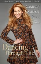 Dancing Through Life - Steps of Courage and Conviction ebook by Candace Cameron Bure, Erin Davis
