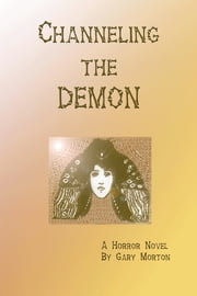 Channeling the Demon: A Horror Novel ebook by Gary Morton