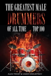 The Greatest Male Drummers of All Time: Top 100 ebook by alex trostanetskiy
