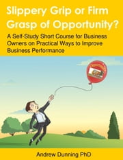 Slippery Grip or Firm Grasp of Opportunity? A Self-Study Short Course for Business Owners on Practical Ways to Improve Business Performance ebook by Andrew Dunning