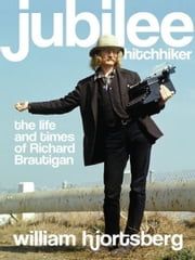 Jubilee Hitchhiker - The Life and Times of Richard Brautigan ebook by William Hjortsberg