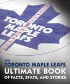 The Toronto Maple Leafs Ultimate Book of Facts, Stats, and Stories ebook by Andrew Podnieks, NHL