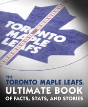 The Toronto Maple Leafs Ultimate Book of Facts, Stats, and Stories ebook by Andrew Podnieks,NHL