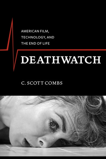 Deathwatch - American Film, Technology, and the End of Life ebook by C. Scott Combs