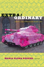 Extra/Ordinary - Craft and Contemporary Art ebook by M. Anna Fariello,Dennis Stevens,Louise Mazanti,Paula Owen,Maria Elena Buszek