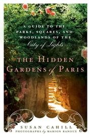 Hidden Gardens of Paris - A Guide to the Parks, Squares, and Woodlands of the City of Light ebook by Susan Cahill,Marion Ranoux