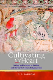 Cultivating the Heart: Feeling and Emotion in Twelfth- and Thirteenth-Century Religious Texts ebook by A.S. Lazikani