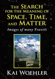 The Search for the Meaning of Space, Time, and Matter - Images of Many Travels ebooks by Kai Woehler