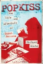 Popkiss - The Life and Afterlife of Sarah Records ebook by Michael White
