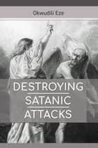 Destroying Satanic Attacks eBook by Okwudili Eze