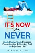 It's Now or Never: Simple Effective Tips to Overcome Procrastination, Achieve Any Goal and Enjoy Your Life! - Productivity & Time Management ebook by Jillian Riggs