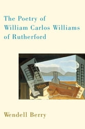 The Poetry of William Carlos Williams of Rutherford ebook by Wendell Berry