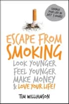 Escape from Smoking - Look Younger, Feel Younger, Make Money and Love Your Life! ebook by Tim Williamson