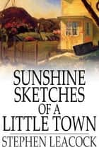 Sunshine Sketches of a Little Town ebook by Stephen Leacock