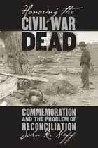 Honoring the Civil War Dead - Commemoration and the Problem of Reconciliation ebook by John R. Neff